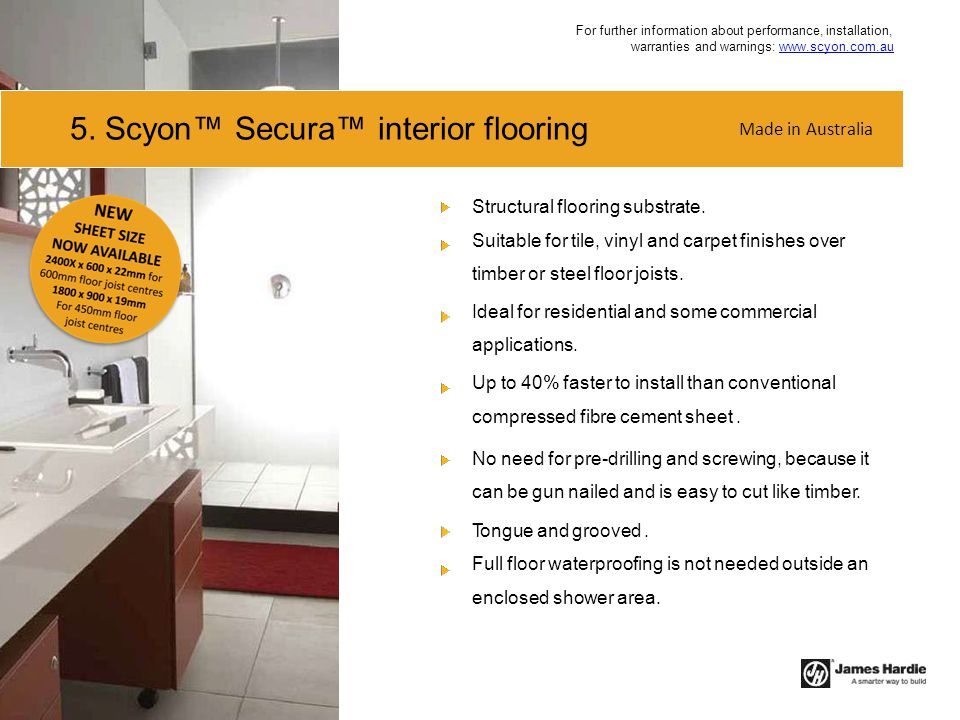 5. Scyon™ Secura™ interior flooring Structural flooring substrate. Suitable for tile, vinyl and carpet finishes over timber or steel floor joists. Ide