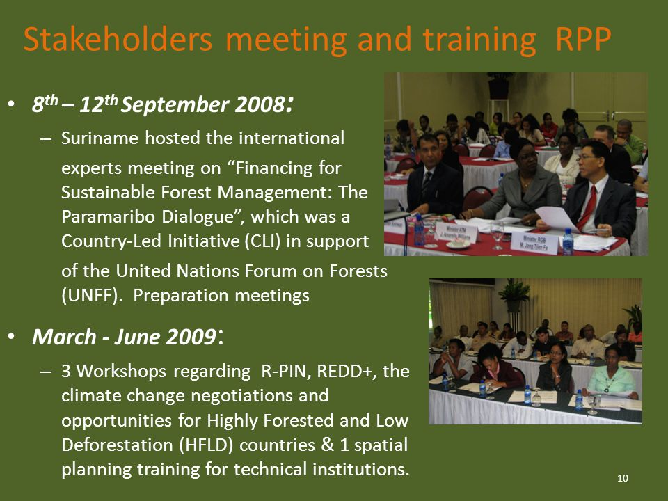 Stakeholders meeting and training RPP 8 th – 12 th September 2008 : – Suriname hosted the international experts meeting on Financing for Sustainable Forest Management: The Paramaribo Dialogue , which was a Country-Led Initiative (CLI) in support of the United Nations Forum on Forests (UNFF).