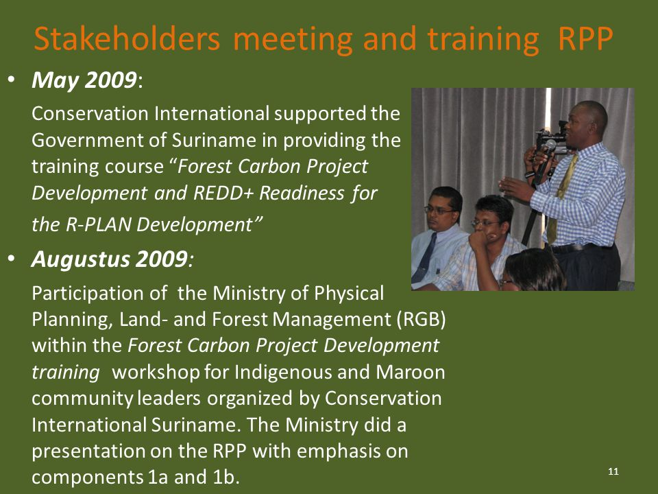 Stakeholders meeting and training RPP May 2009: Conservation International supported the Government of Suriname in providing the training course Forest Carbon Project Development and REDD+ Readiness for the R-PLAN Development Augustus 2009: Participation of the Ministry of Physical Planning, Land- and Forest Management (RGB) within the Forest Carbon Project Development training workshop for Indigenous and Maroon community leaders organized by Conservation International Suriname.