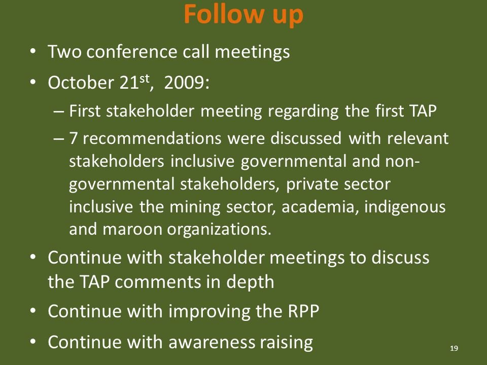 Follow up Two conference call meetings October 21 st, 2009 : – First stakeholder meeting regarding the first TAP – 7 recommendations were discussed with relevant stakeholders inclusive governmental and non- governmental stakeholders, private sector inclusive the mining sector, academia, indigenous and maroon organizations.