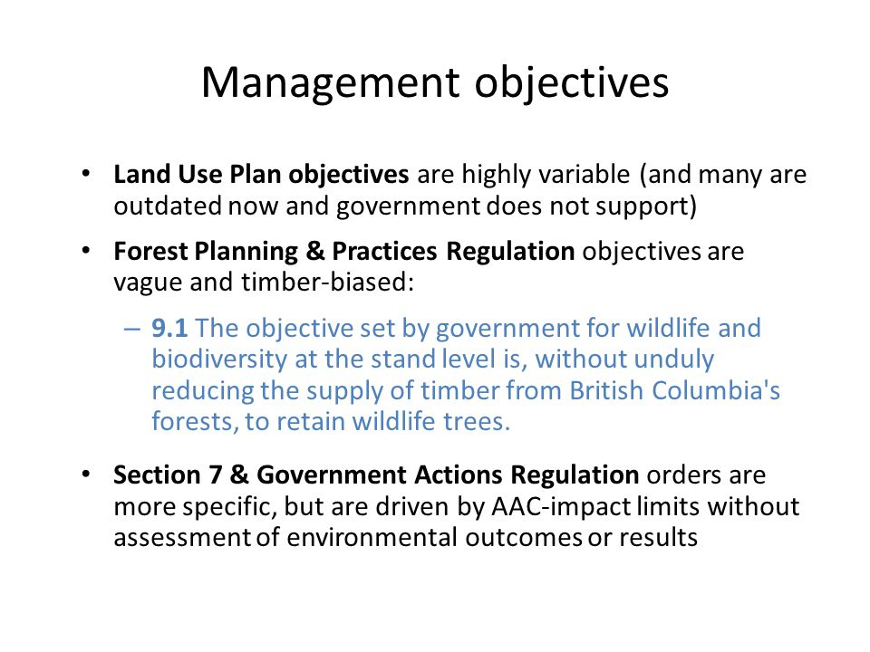 Management objectives Land Use Plan objectives are highly variable (and many are outdated now and government does not support) Forest Planning & Practices Regulation objectives are vague and timber-biased: – 9.1 The objective set by government for wildlife and biodiversity at the stand level is, without unduly reducing the supply of timber from British Columbia s forests, to retain wildlife trees.