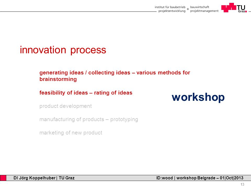 Professor Horst Cerjak, 19.12.2005 13 DI Jörg Koppelhuber | TU Graz ID:wood | workshop Belgrade – 01|Oct|2013 innovation process generating ideas / collecting ideas – various methods for brainstorming feasibility of ideas – rating of ideas product development manufacturing of products – prototyping marketing of new product workshop
