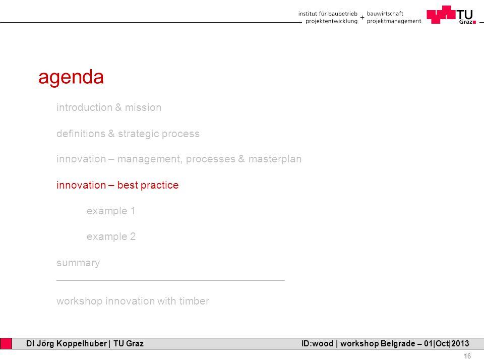Professor Horst Cerjak, 19.12.2005 16 DI Jörg Koppelhuber   TU Graz ID:wood   workshop Belgrade – 01 Oct 2013 agenda introduction & mission definitions & strategic process innovation – management, processes & masterplan innovation – best practice example 1 example 2 summary ______________________________________ workshop innovation with timber