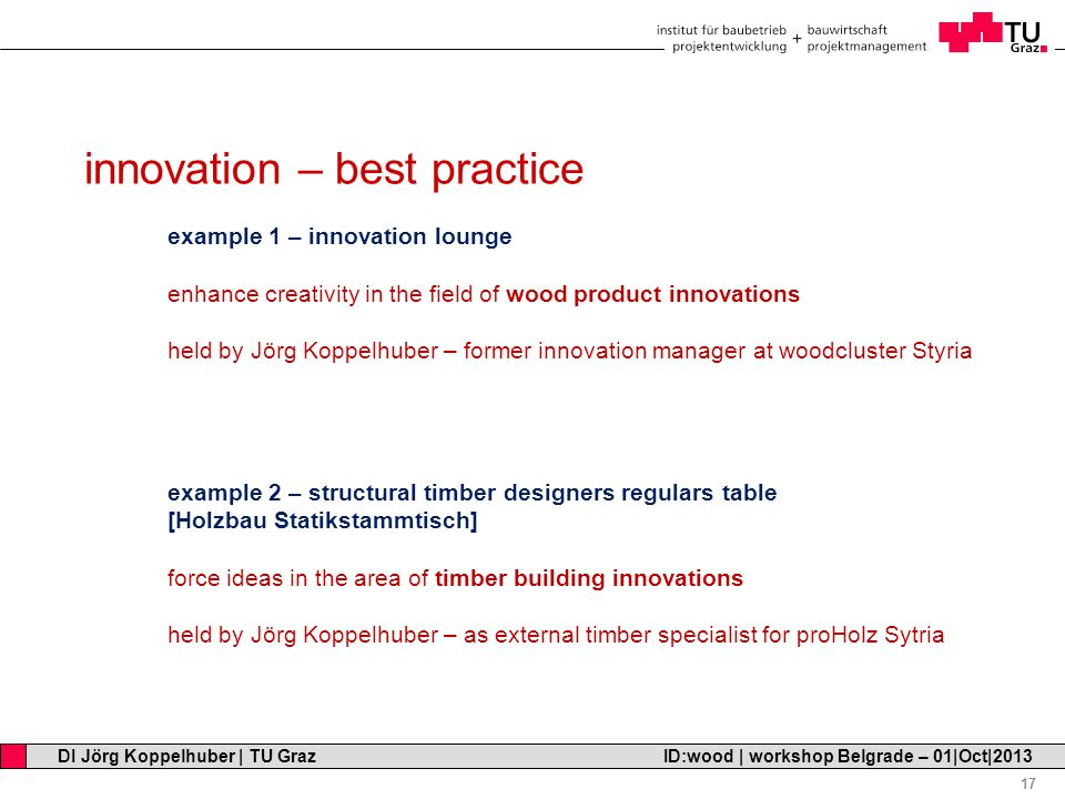 Professor Horst Cerjak, 19.12.2005 17 DI Jörg Koppelhuber | TU Graz ID:wood | workshop Belgrade – 01|Oct|2013 innovation – best practice example 1 – innovation lounge enhance creativity in the field of wood product innovations held by Jörg Koppelhuber – former innovation manager at woodcluster Styria example 2 – structural timber designers regulars table [Holzbau Statikstammtisch] force ideas in the area of timber building innovations held by Jörg Koppelhuber – as external timber specialist for proHolz Sytria