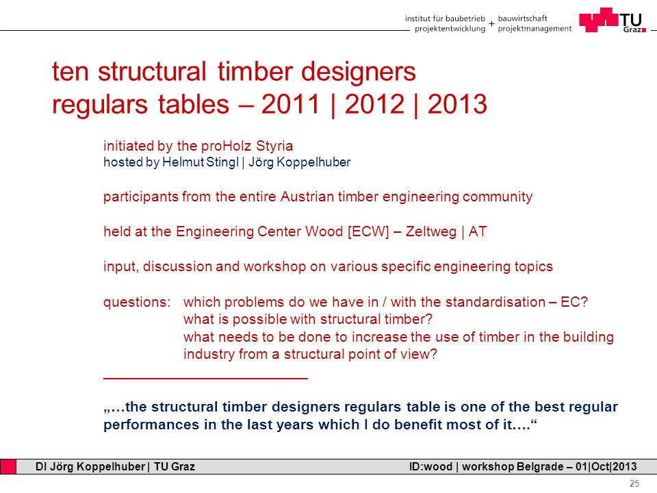 Professor Horst Cerjak, 19.12.2005 25 DI Jörg Koppelhuber | TU Graz ID:wood | workshop Belgrade – 01|Oct|2013 ten structural timber designers regulars tables – 2011 | 2012 | 2013 initiated by the proHolz Styria hosted by Helmut Stingl | Jörg Koppelhuber participants from the entire Austrian timber engineering community held at the Engineering Center Wood [ECW] – Zeltweg | AT input, discussion and workshop on various specific engineering topics questions: which problems do we have in / with the standardisation – EC.