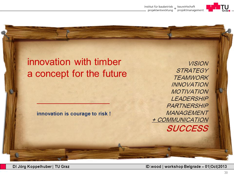 Professor Horst Cerjak, 19.12.2005 30 DI Jörg Koppelhuber   TU Graz ID:wood   workshop Belgrade – 01 Oct 2013 innovation with timber a concept for the future _________________________ innovation is courage to risk .