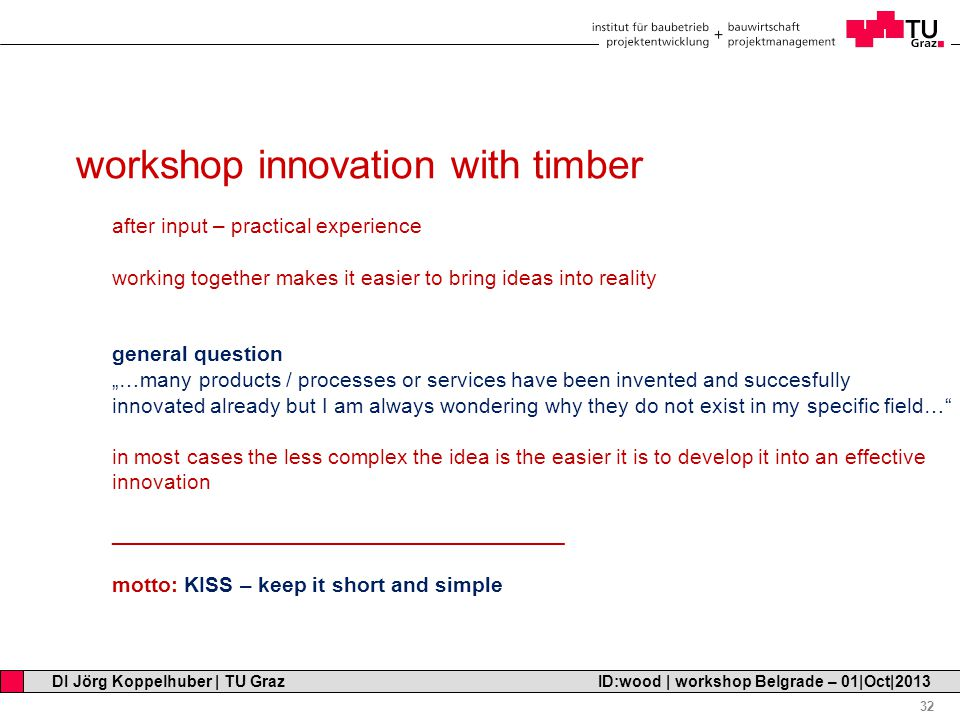 "Professor Horst Cerjak, 19.12.2005 32 DI Jörg Koppelhuber | TU Graz ID:wood | workshop Belgrade – 01|Oct|2013 workshop innovation with timber after input – practical experience working together makes it easier to bring ideas into reality general question ""…many products / processes or services have been invented and succesfully innovated already but I am always wondering why they do not exist in my specific field… in most cases the less complex the idea is the easier it is to develop it into an effective innovation ______________________________________ motto: KISS – keep it short and simple"