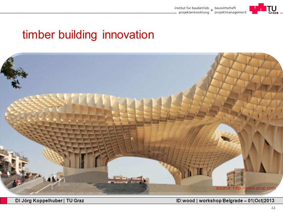 Professor Horst Cerjak, 19.12.2005 44 DI Jörg Koppelhuber | TU Graz ID:wood | workshop Belgrade – 01|Oct|2013 timber building innovation source: http://www.arup.com