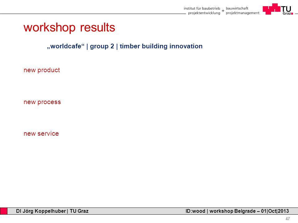 "Professor Horst Cerjak, 19.12.2005 47 DI Jörg Koppelhuber | TU Graz ID:wood | workshop Belgrade – 01|Oct|2013 workshop results ""worldcafe 