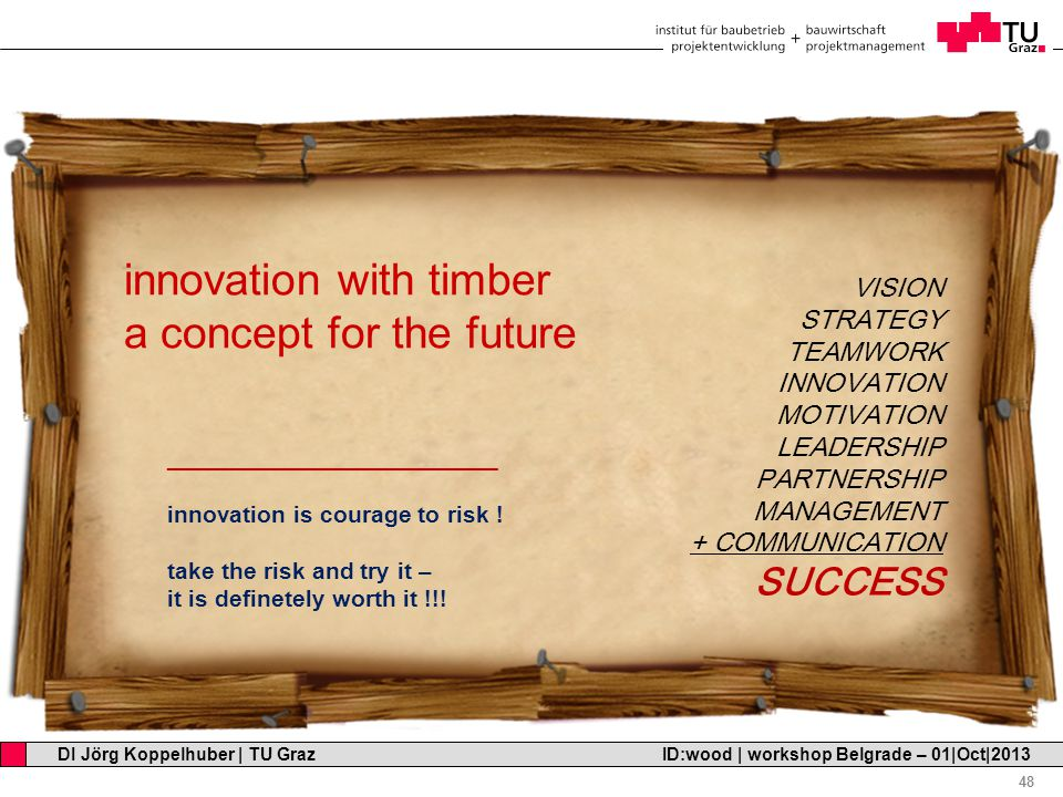 Professor Horst Cerjak, 19.12.2005 48 DI Jörg Koppelhuber   TU Graz ID:wood   workshop Belgrade – 01 Oct 2013 innovation with timber a concept for the future _________________________ innovation is courage to risk .