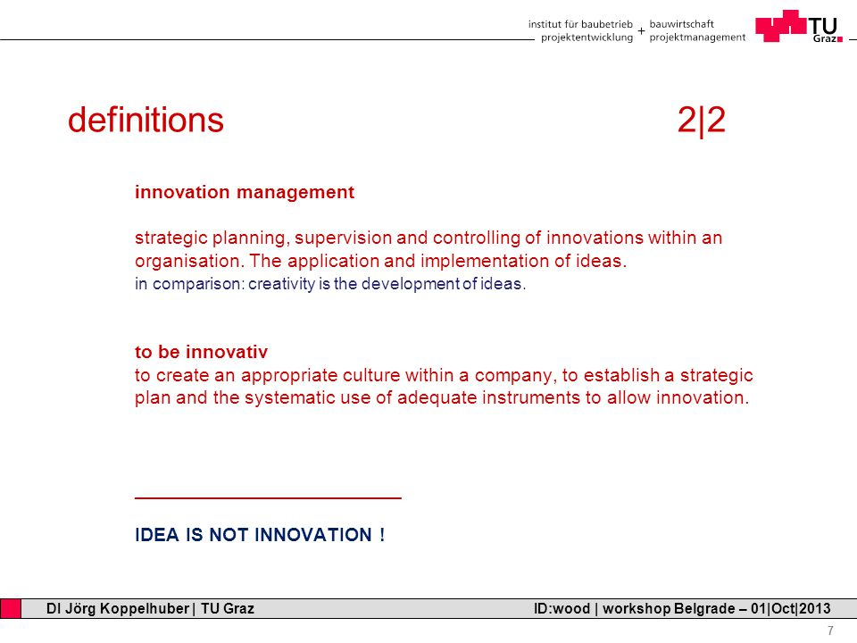 Professor Horst Cerjak, 19.12.2005 7 DI Jörg Koppelhuber | TU Graz ID:wood | workshop Belgrade – 01|Oct|2013 definitions 2|2 innovation management strategic planning, supervision and controlling of innovations within an organisation.