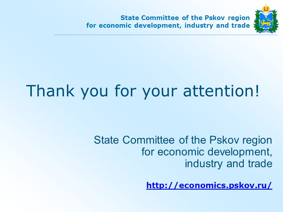 State Committee of the Pskov region for economic development, industry and trade State Committee of the Pskov region for economic development, industry and trade   Thank you for your attention!