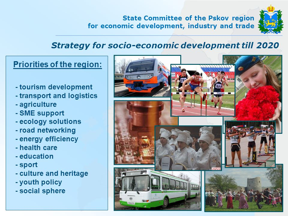 State Committee of the Pskov region for economic development, industry and trade Priorities of the region: - tourism development - transport and logistics - agriculture - SME support - ecology solutions - road networking - energy efficiency - health care - education - sport - culture and heritage - youth policy - social sphere Strategy for socio-economic development till 2020