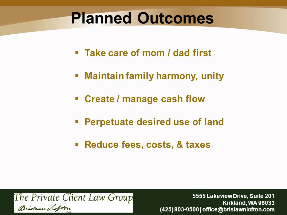 Planned Outcomes 5555 Lakeview Drive, Suite 201 Kirkland, WA 98033 (425) 803-9500 | office@brislawnlofton.com  Take care of mom / dad first  Maintain family harmony, unity  Create / manage cash flow  Perpetuate desired use of land  Reduce fees, costs, & taxes