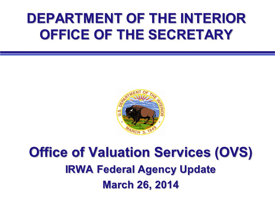 DEPARTMENT OF THE INTERIOR OFFICE OF THE SECRETARY Office of Valuation Services (OVS) IRWA Federal Agency Update March 26, 2014