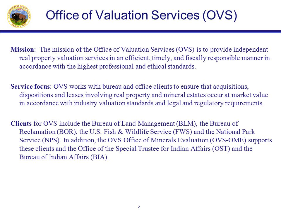 2 Office of Valuation Services (OVS) Mission: The mission of the Office of Valuation Services (OVS) is to provide independent real property valuation services in an efficient, timely, and fiscally responsible manner in accordance with the highest professional and ethical standards.