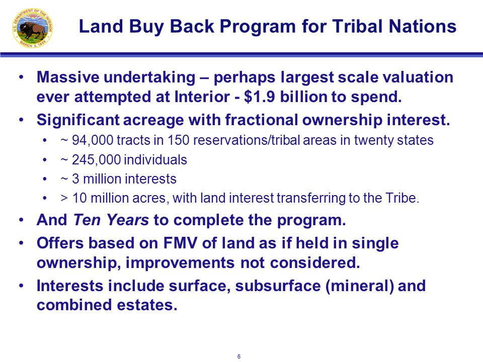 6 Land Buy Back Program for Tribal Nations Massive undertaking – perhaps largest scale valuation ever attempted at Interior - $1.9 billion to spend.