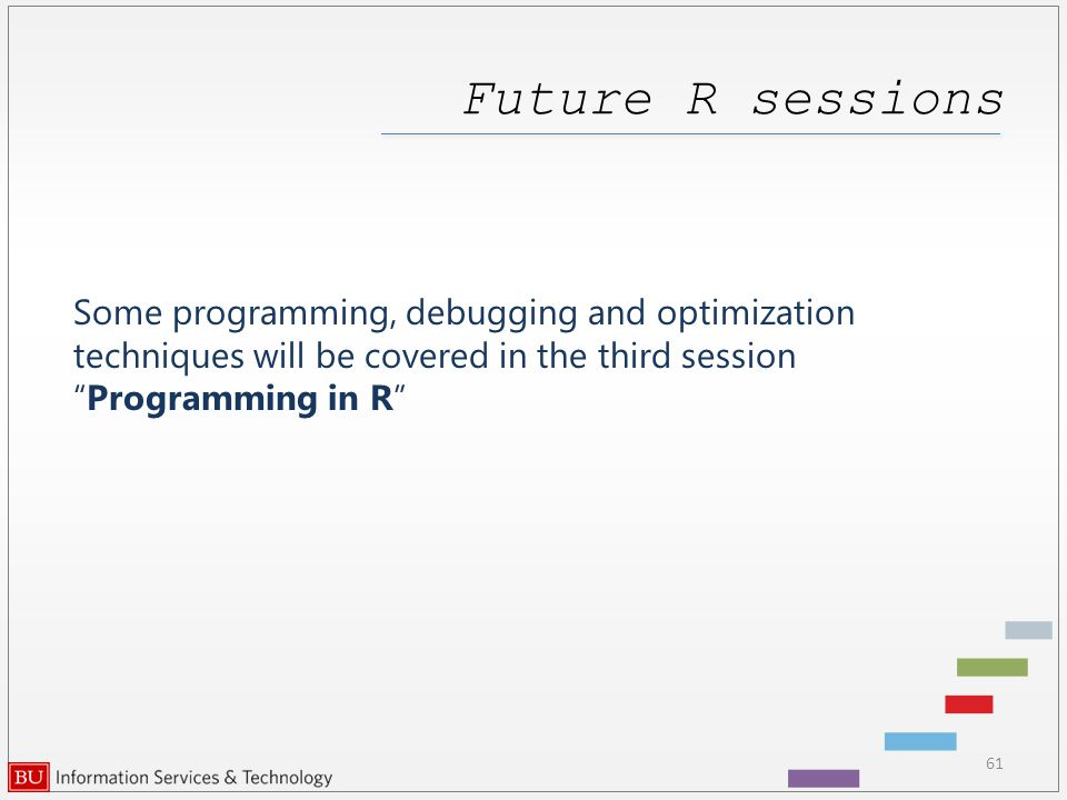 Future R sessions 61 Some programming, debugging and optimization techniques will be covered in the third session Programming in R