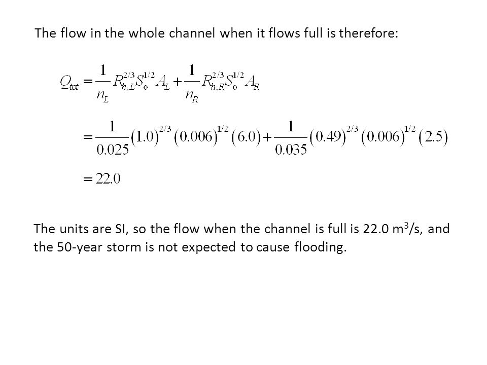 The flow in the whole channel when it flows full is therefore: The units are SI, so the flow when the channel is full is 22.0 m 3 /s, and the 50-year