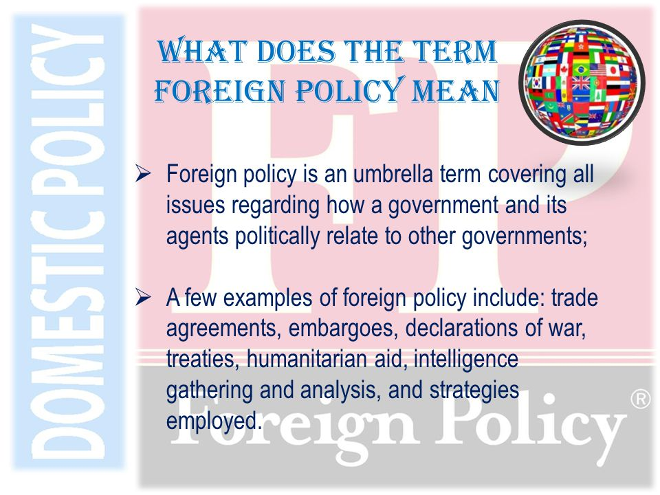  Foreign policy is an umbrella term covering all issues regarding how a government and its agents politically relate to other governments;  A few examples of foreign policy include: trade agreements, embargoes, declarations of war, treaties, humanitarian aid, intelligence gathering and analysis, and strategies employed.