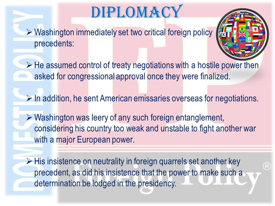  Washington immediately set two critical foreign policy precedents:  He assumed control of treaty negotiations with a hostile power then asked for congressional approval once they were finalized.