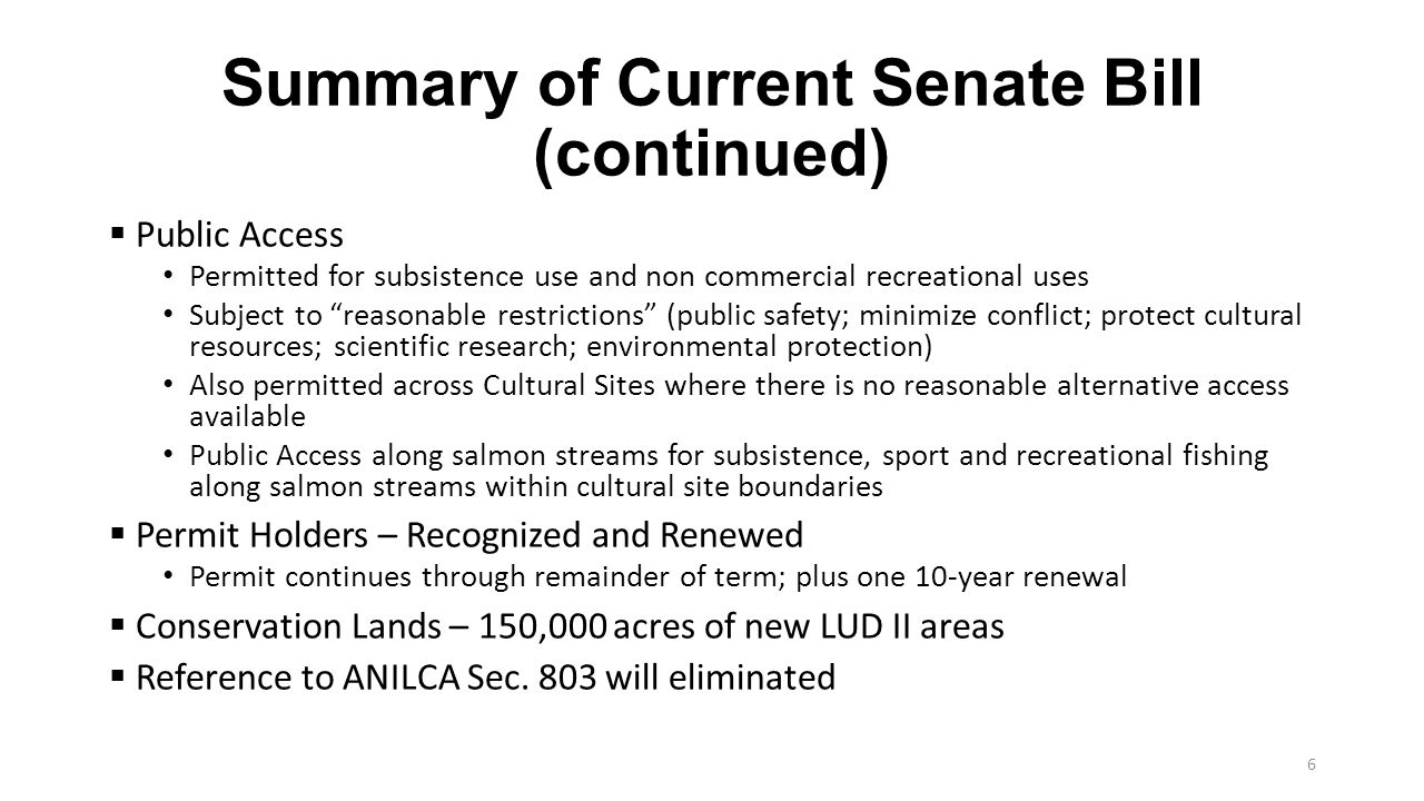 Summary of Current Senate Bill (continued)  Public Access Permitted for subsistence use and non commercial recreational uses Subject to reasonable restrictions (public safety; minimize conflict; protect cultural resources; scientific research; environmental protection) Also permitted across Cultural Sites where there is no reasonable alternative access available Public Access along salmon streams for subsistence, sport and recreational fishing along salmon streams within cultural site boundaries  Permit Holders – Recognized and Renewed Permit continues through remainder of term; plus one 10-year renewal  Conservation Lands – 150,000 acres of new LUD II areas  Reference to ANILCA Sec.