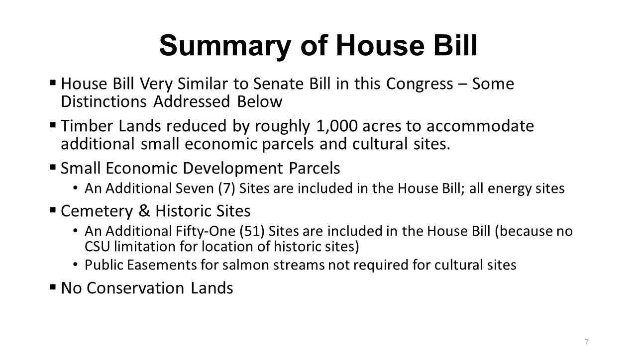 Summary of House Bill (continued)  Technical Amendment to the National Historic Preservation Act Provides that ANCSA Corporations shall be eligible to participate in all programs administered under this Act for the benefit of Indian Tribes, including securing grants and other support to manage their historic sites and preservation programs.