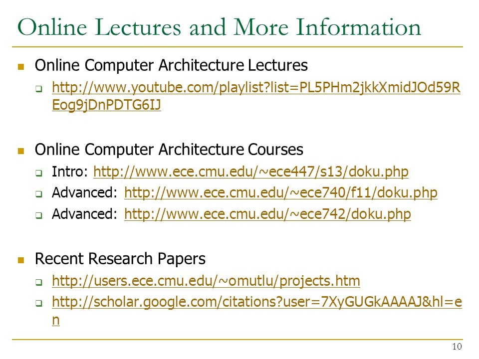 Online Lectures and More Information Online Computer Architecture Lectures  http://www.youtube.com/playlist list=PL5PHm2jkkXmidJOd59R Eog9jDnPDTG6IJ http://www.youtube.com/playlist list=PL5PHm2jkkXmidJOd59R Eog9jDnPDTG6IJ Online Computer Architecture Courses  Intro: http://www.ece.cmu.edu/~ece447/s13/doku.phphttp://www.ece.cmu.edu/~ece447/s13/doku.php  Advanced: http://www.ece.cmu.edu/~ece740/f11/doku.phphttp://www.ece.cmu.edu/~ece740/f11/doku.php  Advanced: http://www.ece.cmu.edu/~ece742/doku.phphttp://www.ece.cmu.edu/~ece742/doku.php Recent Research Papers  http://users.ece.cmu.edu/~omutlu/projects.htm http://users.ece.cmu.edu/~omutlu/projects.htm  http://scholar.google.com/citations user=7XyGUGkAAAAJ&hl=e n http://scholar.google.com/citations user=7XyGUGkAAAAJ&hl=e n 10