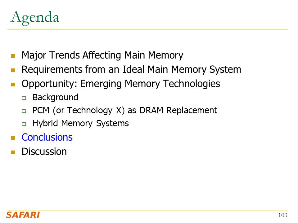 Agenda Major Trends Affecting Main Memory Requirements from an Ideal Main Memory System Opportunity: Emerging Memory Technologies  Background  PCM (or Technology X) as DRAM Replacement  Hybrid Memory Systems Conclusions Discussion 103
