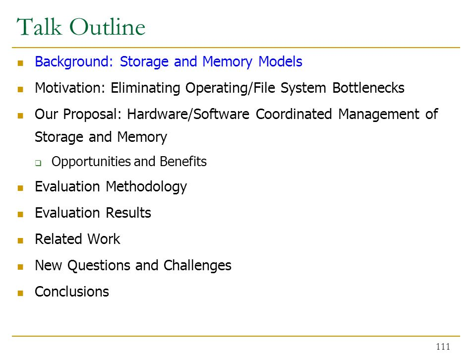 Talk Outline Background: Storage and Memory Models Motivation: Eliminating Operating/File System Bottlenecks Our Proposal: Hardware/Software Coordinated Management of Storage and Memory  Opportunities and Benefits Evaluation Methodology Evaluation Results Related Work New Questions and Challenges Conclusions 111