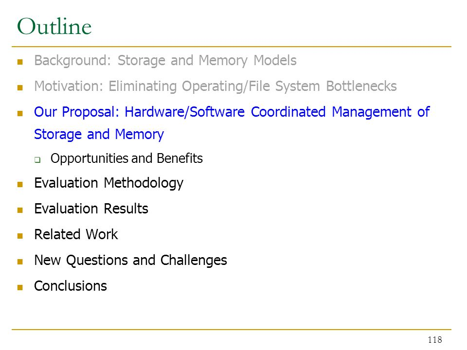 Outline Background: Storage and Memory Models Motivation: Eliminating Operating/File System Bottlenecks Our Proposal: Hardware/Software Coordinated Management of Storage and Memory  Opportunities and Benefits Evaluation Methodology Evaluation Results Related Work New Questions and Challenges Conclusions 118