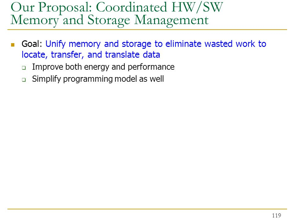 Our Proposal: Coordinated HW/SW Memory and Storage Management Goal: Unify memory and storage to eliminate wasted work to locate, transfer, and translate data  Improve both energy and performance  Simplify programming model as well 119