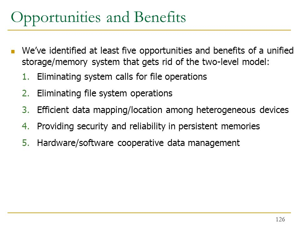 Opportunities and Benefits We've identified at least five opportunities and benefits of a unified storage/memory system that gets rid of the two-level model: 1.Eliminating system calls for file operations 2.Eliminating file system operations 3.Efficient data mapping/location among heterogeneous devices 4.Providing security and reliability in persistent memories 5.Hardware/software cooperative data management 126