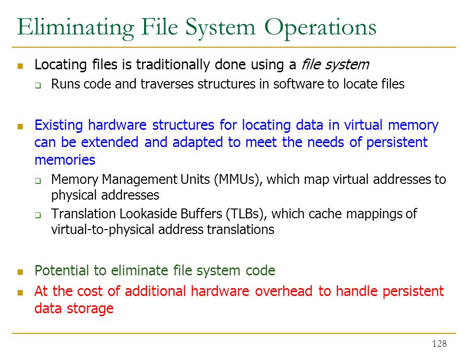 Eliminating File System Operations Locating files is traditionally done using a file system  Runs code and traverses structures in software to locate files Existing hardware structures for locating data in virtual memory can be extended and adapted to meet the needs of persistent memories  Memory Management Units (MMUs), which map virtual addresses to physical addresses  Translation Lookaside Buffers (TLBs), which cache mappings of virtual-to-physical address translations Potential to eliminate file system code At the cost of additional hardware overhead to handle persistent data storage 128