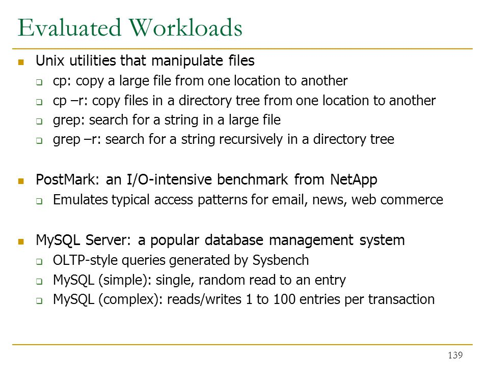 Evaluated Workloads Unix utilities that manipulate files  cp: copy a large file from one location to another  cp –r: copy files in a directory tree from one location to another  grep: search for a string in a large file  grep –r: search for a string recursively in a directory tree PostMark: an I/O-intensive benchmark from NetApp  Emulates typical access patterns for email, news, web commerce MySQL Server: a popular database management system  OLTP-style queries generated by Sysbench  MySQL (simple): single, random read to an entry  MySQL (complex): reads/writes 1 to 100 entries per transaction 139
