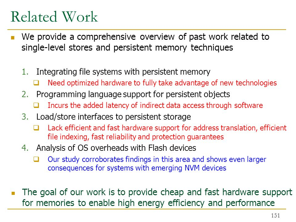 Related Work We provide a comprehensive overview of past work related to single-level stores and persistent memory techniques 1.Integrating file systems with persistent memory  Need optimized hardware to fully take advantage of new technologies 2.Programming language support for persistent objects  Incurs the added latency of indirect data access through software 3.Load/store interfaces to persistent storage  Lack efficient and fast hardware support for address translation, efficient file indexing, fast reliability and protection guarantees 4.Analysis of OS overheads with Flash devices  Our study corroborates findings in this area and shows even larger consequences for systems with emerging NVM devices The goal of our work is to provide cheap and fast hardware support for memories to enable high energy efficiency and performance 151