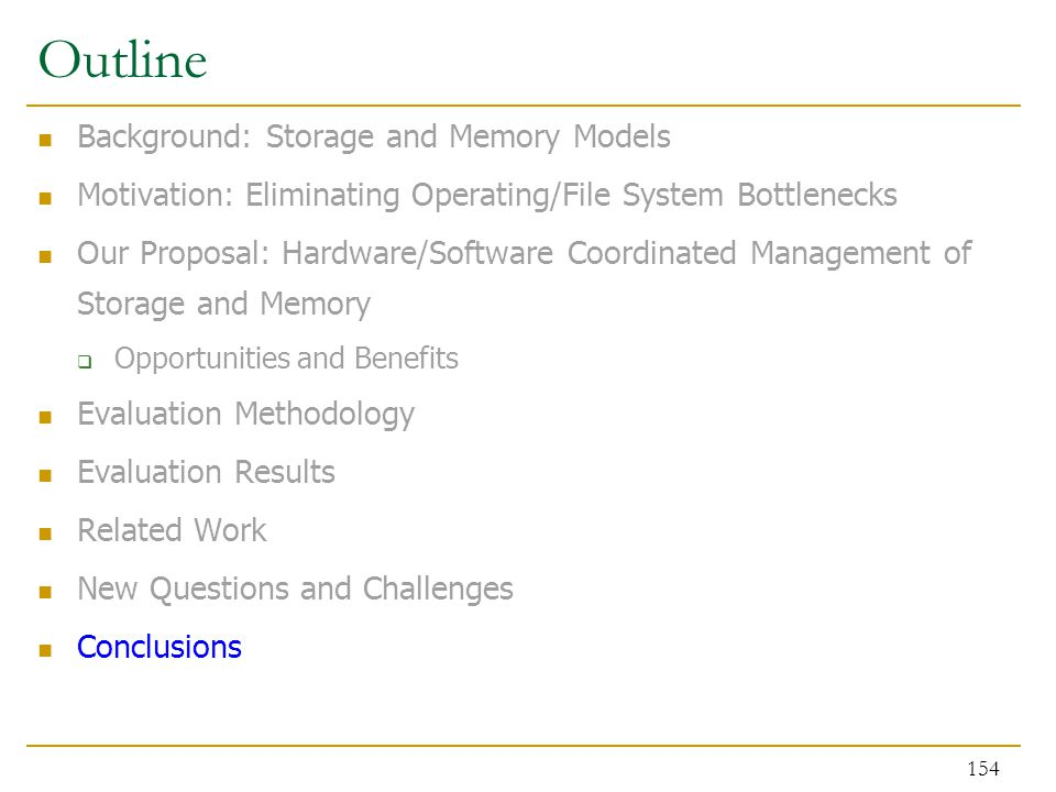 Outline Background: Storage and Memory Models Motivation: Eliminating Operating/File System Bottlenecks Our Proposal: Hardware/Software Coordinated Management of Storage and Memory  Opportunities and Benefits Evaluation Methodology Evaluation Results Related Work New Questions and Challenges Conclusions 154