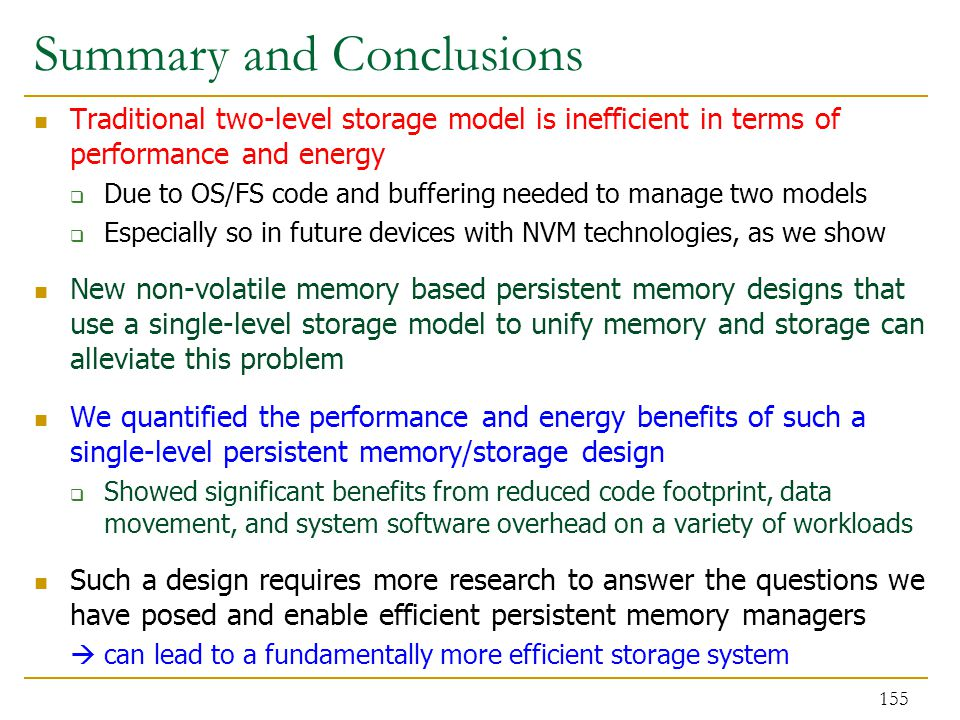 Summary and Conclusions Traditional two-level storage model is inefficient in terms of performance and energy  Due to OS/FS code and buffering needed to manage two models  Especially so in future devices with NVM technologies, as we show New non-volatile memory based persistent memory designs that use a single-level storage model to unify memory and storage can alleviate this problem We quantified the performance and energy benefits of such a single-level persistent memory/storage design  Showed significant benefits from reduced code footprint, data movement, and system software overhead on a variety of workloads Such a design requires more research to answer the questions we have posed and enable efficient persistent memory managers  can lead to a fundamentally more efficient storage system 155