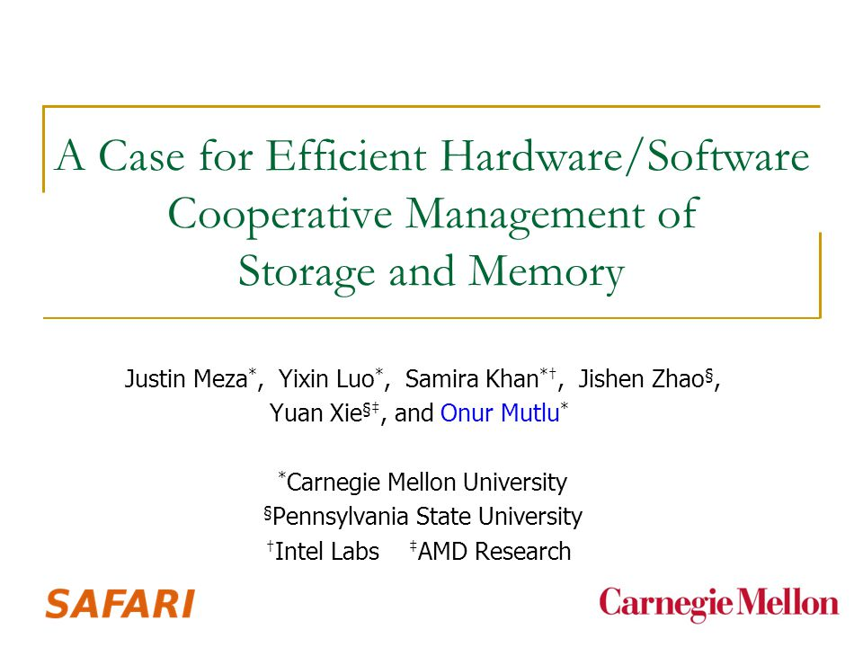 A Case for Efficient Hardware/Software Cooperative Management of Storage and Memory Justin Meza *, Yixin Luo *, Samira Khan *†, Jishen Zhao §, Yuan Xie §‡, and Onur Mutlu * * Carnegie Mellon University § Pennsylvania State University † Intel Labs ‡ AMD Research