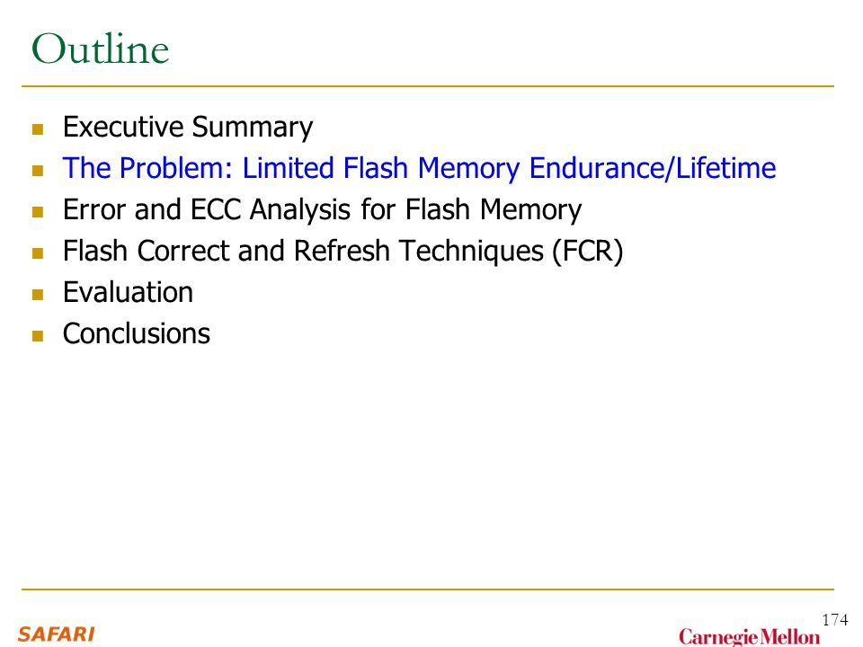 Outline Executive Summary The Problem: Limited Flash Memory Endurance/Lifetime Error and ECC Analysis for Flash Memory Flash Correct and Refresh Techniques (FCR) Evaluation Conclusions 174