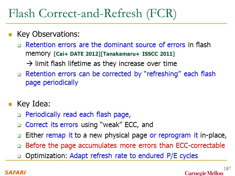 Flash Correct-and-Refresh (FCR) Key Observations:  Retention errors are the dominant source of errors in flash memory [Cai+ DATE 2012][Tanakamaru+ ISSCC 2011]  limit flash lifetime as they increase over time  Retention errors can be corrected by refreshing each flash page periodically Key Idea:  Periodically read each flash page,  Correct its errors using weak ECC, and  Either remap it to a new physical page or reprogram it in-place,  Before the page accumulates more errors than ECC-correctable  Optimization: Adapt refresh rate to endured P/E cycles 187