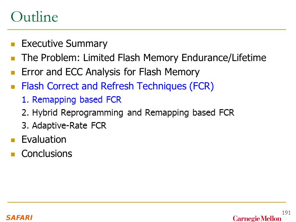 Outline Executive Summary The Problem: Limited Flash Memory Endurance/Lifetime Error and ECC Analysis for Flash Memory Flash Correct and Refresh Techniques (FCR) 1.