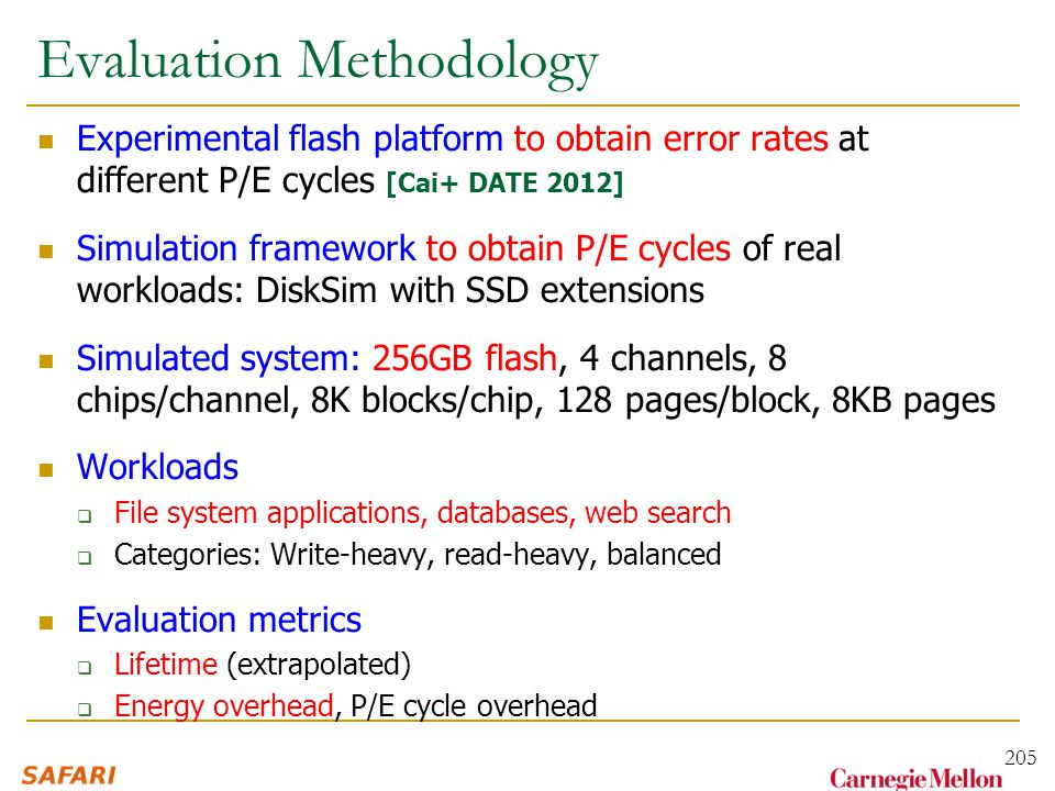 Evaluation Methodology Experimental flash platform to obtain error rates at different P/E cycles [Cai+ DATE 2012] Simulation framework to obtain P/E cycles of real workloads: DiskSim with SSD extensions Simulated system: 256GB flash, 4 channels, 8 chips/channel, 8K blocks/chip, 128 pages/block, 8KB pages Workloads  File system applications, databases, web search  Categories: Write-heavy, read-heavy, balanced Evaluation metrics  Lifetime (extrapolated)  Energy overhead, P/E cycle overhead 205
