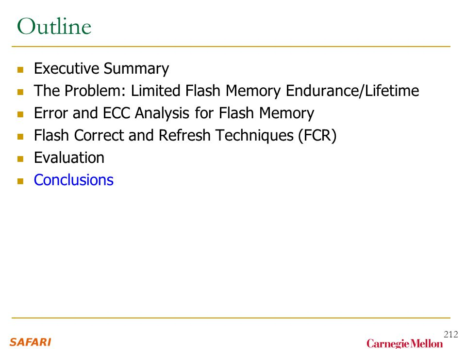 Outline Executive Summary The Problem: Limited Flash Memory Endurance/Lifetime Error and ECC Analysis for Flash Memory Flash Correct and Refresh Techniques (FCR) Evaluation Conclusions 212