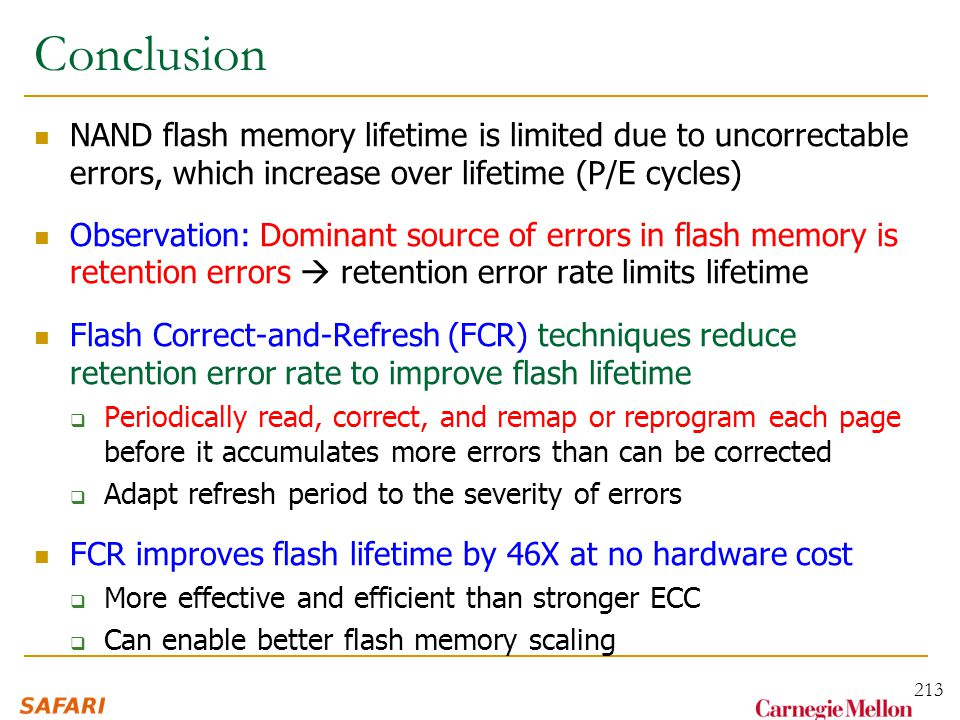 Conclusion NAND flash memory lifetime is limited due to uncorrectable errors, which increase over lifetime (P/E cycles) Observation: Dominant source of errors in flash memory is retention errors  retention error rate limits lifetime Flash Correct-and-Refresh (FCR) techniques reduce retention error rate to improve flash lifetime  Periodically read, correct, and remap or reprogram each page before it accumulates more errors than can be corrected  Adapt refresh period to the severity of errors FCR improves flash lifetime by 46X at no hardware cost  More effective and efficient than stronger ECC  Can enable better flash memory scaling 213