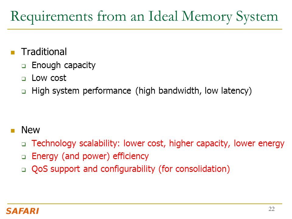 Traditional  Enough capacity  Low cost  High system performance (high bandwidth, low latency) New  Technology scalability: lower cost, higher capacity, lower energy  Energy (and power) efficiency  QoS support and configurability (for consolidation) 22 Requirements from an Ideal Memory System