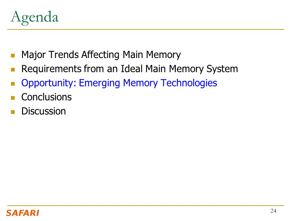 Agenda Major Trends Affecting Main Memory Requirements from an Ideal Main Memory System Opportunity: Emerging Memory Technologies Conclusions Discussion 24