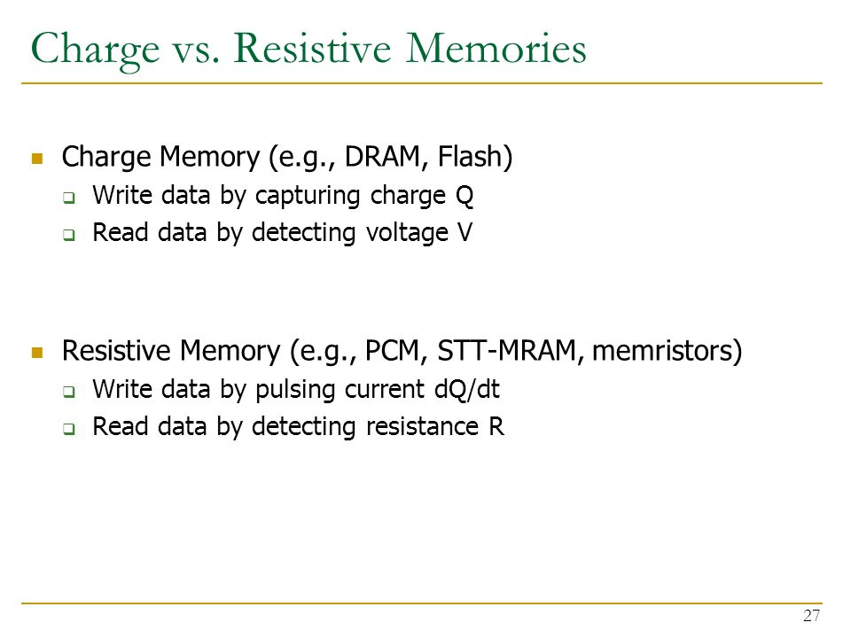 Charge vs. Resistive Memories Charge Memory (e.g., DRAM, Flash)  Write data by capturing charge Q  Read data by detecting voltage V Resistive Memory