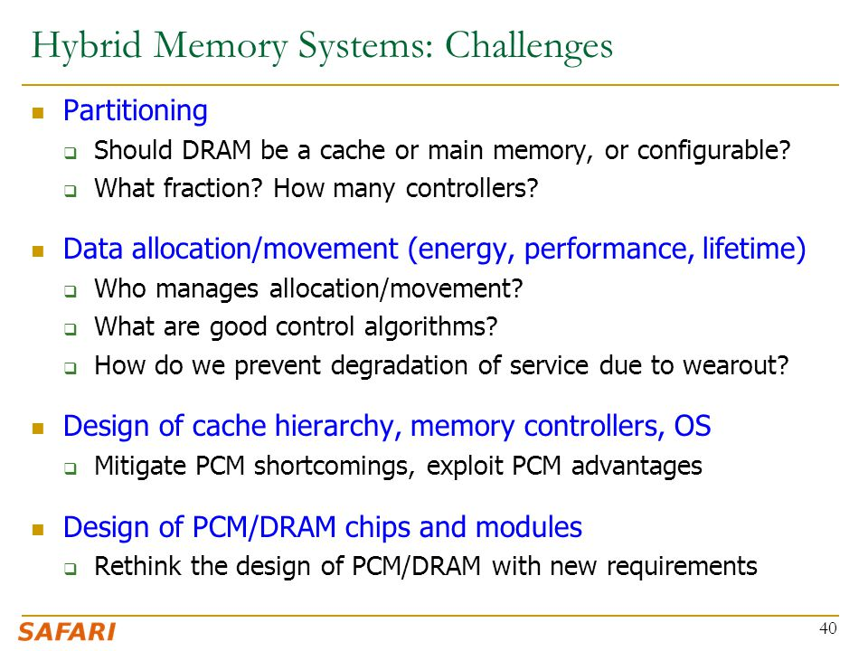 Hybrid Memory Systems: Challenges Partitioning  Should DRAM be a cache or main memory, or configurable.