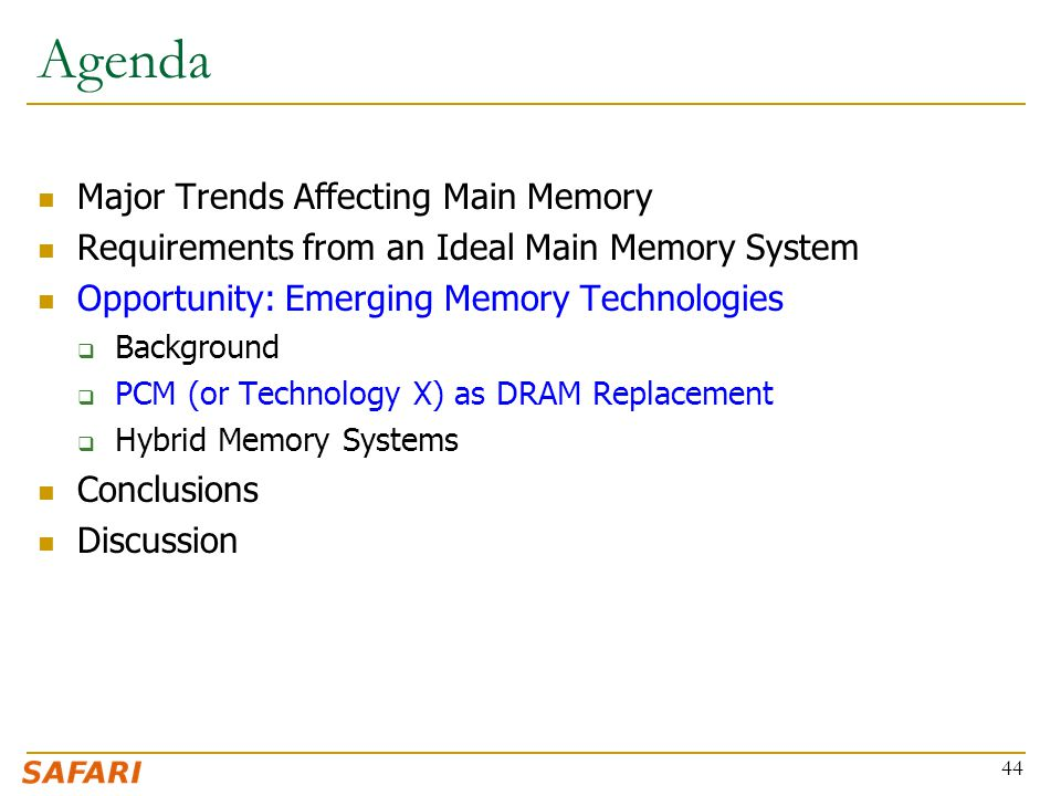 Agenda Major Trends Affecting Main Memory Requirements from an Ideal Main Memory System Opportunity: Emerging Memory Technologies  Background  PCM (or Technology X) as DRAM Replacement  Hybrid Memory Systems Conclusions Discussion 44